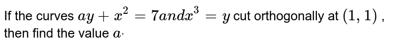 If the curves `a y+x^2=7a n dx^3=y` cut orthogonally at `(1,1)` , then find the value `adot`