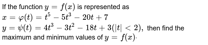 If the function `y=f(x)` is represented as `x=phi(t)=t^5-5t^3-20 t+7`,  `y=psi(t)=4t^3-3t^2-18 t+3(|t|<2),`  then find the maximum and minimum values of `y=f(x)dot`