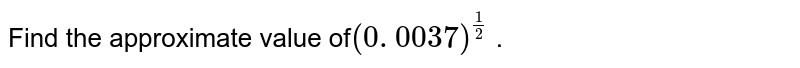 Find the approximate value of`(0. 0037)^(1/2)` .