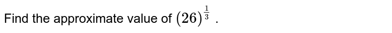 Find the approximate value of `(26)^(1/3)` .