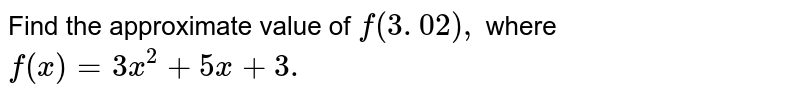 Find the approximate value of `f(3. 02),` where `f(x)=3x^2+5x+3.`