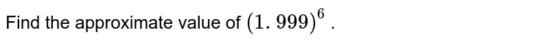 Find the approximate value of `(1. 999)^6` .