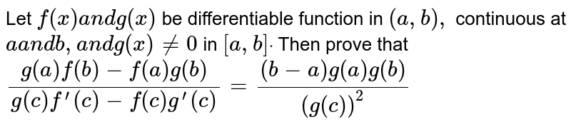 Let `f(x)a n dg(x)` be differentiable function in `(a , b),` continuous at `aa n db ,a n dg(x)!=0` in `[a , b]dot`  Then prove that `(g(a)f(b)-f(a)g(b))/(g(c)f^(prime)(c)-f(c)g^(prime)(c))=((b-a)g(a)g(b))/((g(c))^2)`