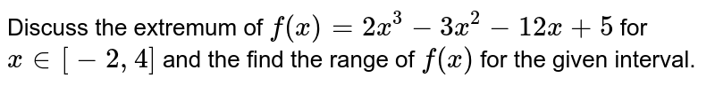 Discuss the extremum of `f(x)=2x^3-3x^2-12 x+5` for `x in [-2,4]` and the find the range of `f(x)` for the given interval.