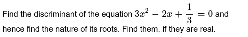 Find the discriminant of the   equation `3x^2-2x+1/3=0` and hence find the nature of its roots. Find   them, if they are real.