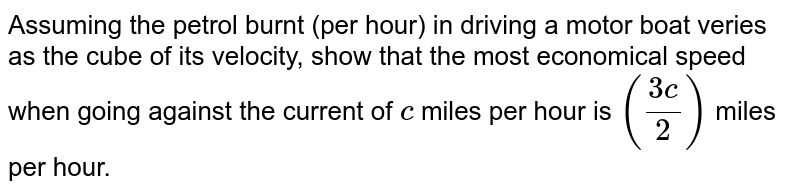 Assuming the petrol burnt (per hour) in driving a motor boat veries as   the cube of its velocity, show that the most economical speed when going   against the current of `c` miles per hour is `((3c)/2)` miles per hour.