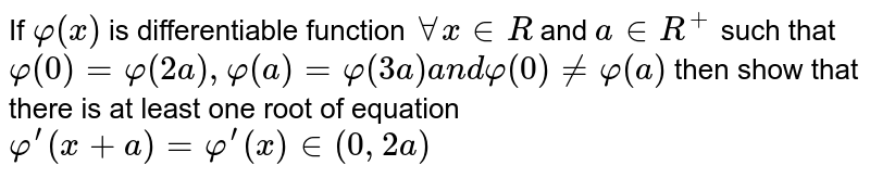 If `varphi(x)` is differentiable function `AAx in  R` and `a in  R^+` such that `varphi(0)=varphi(2a),varphi(a)=varphi(3a)a n dvarphi(0)!=varphi(a)` then show that there is at least one root of equation `varphi^(prime)(x+a)=varphi^(prime)(x)in(0,2a)`