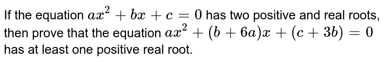 If the equation `a x^2+b x+c=0` has two positive and real roots, then prove that the equation `a x^2+(b+6a)x+(c+3b)=0` has at least one positive real root.