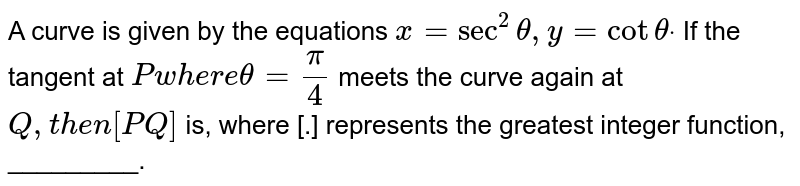 A curve is given by the equations `x=sec^2theta,y=cotthetadot` If the tangent at `Pw h e r etheta=pi/4` meets the curve again at `Q ,t h e n[P Q]` is, where [.] represents the greatest integer function, _________.