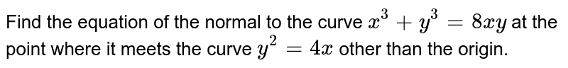 Find the equation of the normal to the curve `x^3+y^3=8x y` at the point where it meets the curve `y^2=4x` other than the origin.