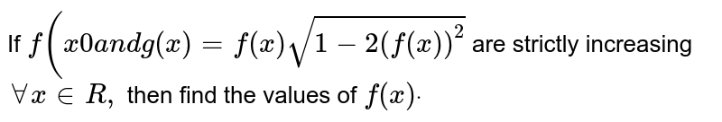 If `f(x0a n dg(x)=f(x)sqrt(1-2(f(x))^2)` are strictly increasing `AAx in  R ,` then find the values of `f(x)dot`