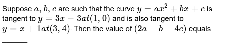 Suppose `a , b , c` are such that the curve `y=a x^2+b x+c` is tangent to `y=3x-3a t(1,0)` and is also tangent to `y=x+1a t(3,4)dot` Then the value of `(2a-b-4c)` equals ______