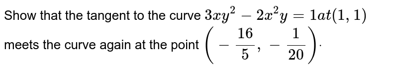 Show that the tangent to the curve `3x y^2-2x^2y=1a t(1,1)` meets the curve again at the point `(-(16)/5,-1/(20))dot`