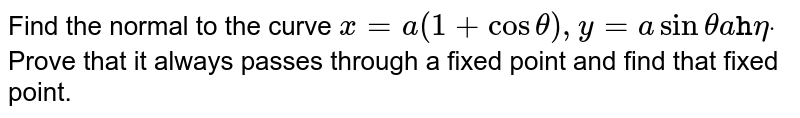 Find the normal to the curve `x=a(1+costheta),y=asinthetaa tthetadot` Prove that it always passes through a fixed point and find that fixed   point.