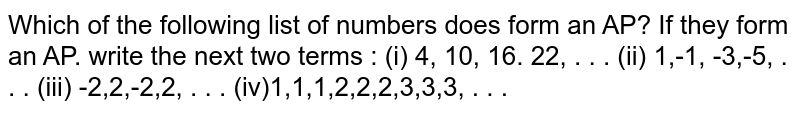 Which of the   following list of numbers does form an AP? If they form an AP. write the next   two terms : (i)  4, 10, 16. 22, . . . (ii) 1,-1, -3,-5, . . . (iii) -2,2,-2,2, . . . (iv)1,1,1,2,2,2,3,3,3, . . .