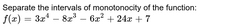 Separate the intervals of monotonocity of the function:  `f(x)=3x^4-8x^3-6x^2+24 x+7`