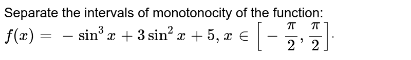 Separate the intervals of monotonocity of the function:  `f(x)=-sin^3x+3sin^2x+5,x in [-pi/2,pi/2]dot`