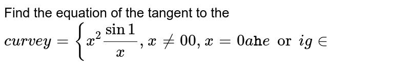Find the equation of the tangent to the `c u r v ey={x^2sin1/x ,x!=0 0,x=0a tt h eor igin`