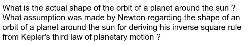 What is the actual shape of the orbit of a planet around the sun ? What assumption was made by Newton regarding the shape of an orbit of a planet around the sun for deriving his inverse square rule from Kepler's third law of planetary motion ?