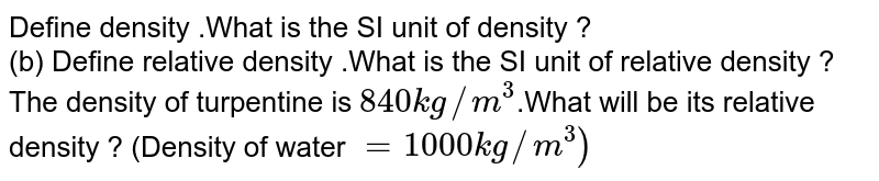 Define density .What is the SI unit of  density ?  <br> (b) Define relative density .What is the SI unit of relative density ?  <br> The density of turpentine is `840kg//m^(3)`.What will be its relative density ? (Density of water `=1000 kg //m^(3))`