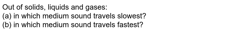 Out of solids, liquids and gases: <br> (a) in which medium sound travels slowest? <br> (b) in which medium sound travels fastest?