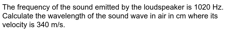 The frequency of the sound emitted by the loudspeaker is 1020 Hz. Calculate the wavelength of the sound wave in air in cm where its velocity is 340 m/s.