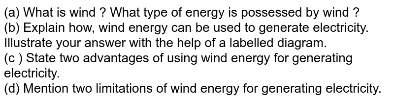 (a) What is wind ? What type of energy is possessed by wind ? <br>  (b) Explain how, wind energy can be used to generate electricity. Illustrate your answer with the help of a labelled diagram.  <br>  (c ) State two advantages of using wind energy for generating electricity.  <br>  (d)  Mention two limitations of wind energy for generating electricity.