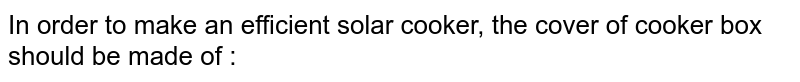 In order to make an efficient solar cooker, the cover of cooker box should be made of :
