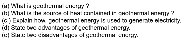 (a) What is geothermal energy ?  <br>  (b) What is the source of heat contained in geothermal energy ? <br>  (c ) Explain how, geothermal energy is used to generate electricity.  <br>  (d) State two advantages of geothermal energy.  <br>  (e) State two disadvantages of geothermal energy.