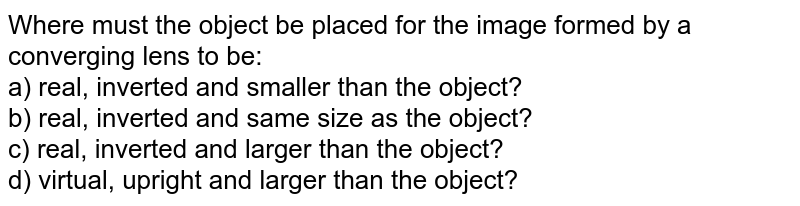 Where must the object be placed for the image formed by a converging lens to be: <br> a) real, inverted and smaller than the object? <br> b) real, inverted and same size as the object? <br> c) real, inverted and larger than the object? <br> d) virtual, upright and larger than the object?