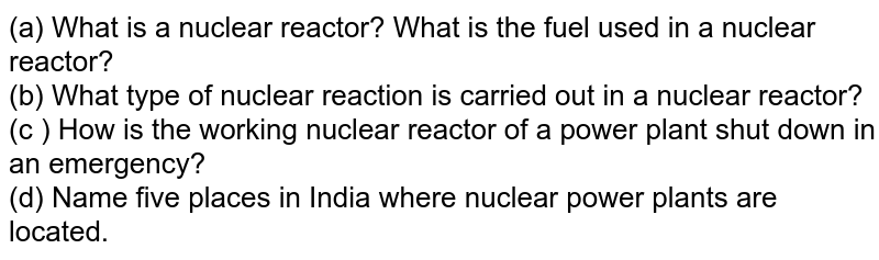 (a) What is a nuclear reactor? What is the fuel used in a nuclear reactor? <br> (b) What type of nuclear reaction is carried out in a nuclear reactor? <br> (c ) How is the working nuclear reactor of a power plant shut down in an emergency? <br> (d) Name five places in India where nuclear power plants are located.