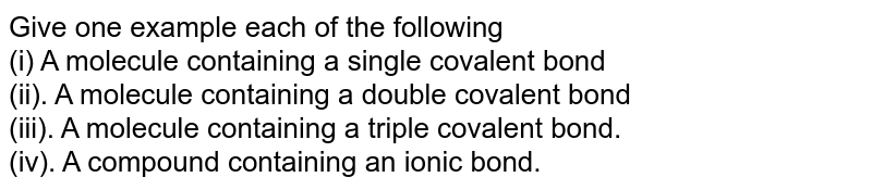 Give one example each of the following <br> (i) A molecule containing a single covalent bond <br> (ii). A molecule containing a double covalent bond <br> (iii). A molecule containing a triple covalent bond. <br> (iv). A compoun containing an ionic bond.