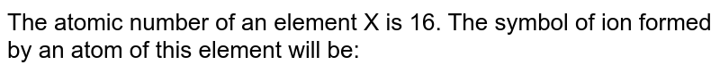 The atomic number of an element X is 16. The symbol of ion formed by an atom of this element will be: