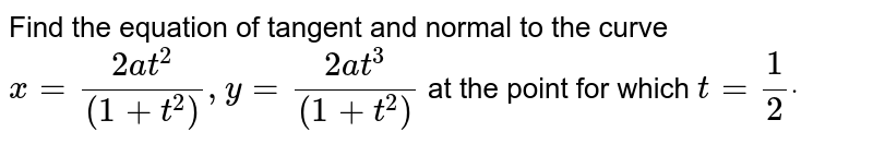 Find the equation of tangent and normal to the curve `x=(2a t^2)/((1+t^2)),y=(2a t^3)/((1+t^2))` at the point for which `t=1/2dot`