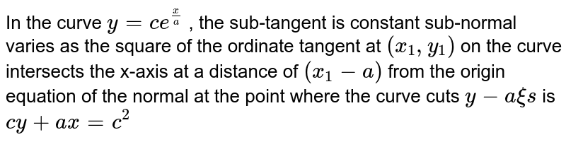 In the curve `y=c e^(x/a)` , the sub-tangent is constant sub-normal varies as the square of the ordinate tangent at `(x_1,y_1)` on the curve intersects the   x-axis at a distance of `(x_1-a)` from the origin equation of the normal at the point where the curve cuts `y-a xi s` is `c y+a x=c^2`
