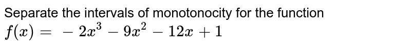 Separate the intervals of monotonocity for the function `f(x)=-2x^3-9x^2-12 x+1`