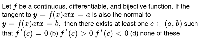 Let `f` be a continuous, differentiable, and bijective function. If the tangent   to `y=f(x)a tx=a` is also the normal to `y=f(x)a tx=b ,` then there exists at least one `c in (a , b)` such that `f^(prime)(c)=0`  (b) `f^(prime)(c)>0`  `f^(prime)(c)<0`  (d) none of these