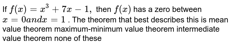 If `f(x)=x^3+7x-1,` then `f(x)` has a zero between `x=0a n dx=1` . The theorem that best   describes this is mean value theorem maximum-minimum value theorem intermediate value theorem none of these