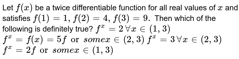 Let `f(x)` be a twice differentiable function for all real values of `x` and satisfies `f(1)=1,f(2)=4,f(3)=9.`  Then which of the following is definitely true?  `f^(x)=2AAx in (1,3)`   `f^(x)=f(x)=5forsom ex in (2,3)`   `f^(x)=3AAx in (2,3)`   `f^(x)=2forsom ex in (1,3)`