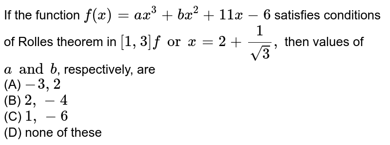 If the function `f(x)=a x^3+b x^2+11 x-6` satisfies conditions of Rolles theorem in `[1,3]forx=2+1/(sqrt(3)),` then values of `aa n db` , respectively, are `-3,2`  (b) `2,-4`  `1,6`  (d) none of these