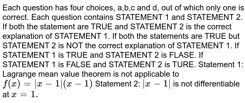 Each question has four choices, a,b,c and d, out of which only one is   correct. Each question contains STATEMENT 1 and STATEMENT 2. If both the statement are TRUE and STATEMENT 2 is the correct   explanation of STATEMENT 1. If both the statements are TRUE but STATEMENT 2 is NOT the correct   explanation of STATEMENT 1. If STATEMENT 1 is TRUE and STATEMENT 2 is FLASE. If STATEMENT 1 is FALSE and STATEMENT 2 is TURE. Statement 1: Lagrange mean value theorem is not   applicable to `f(x)=|x-1|(x-1)`  Statement 2: `|x-1|` is not differentiable at `x=1.`