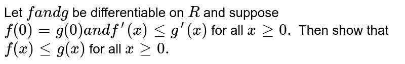 Let `fa n dg` be differentiable on `R` and suppose `f(0)=g(0)a n df^(prime)(x)lt=g^(prime)(x)` for all `xgeq0.` Then show that `f(x)lt=g(x)` for all `xgeq0.`