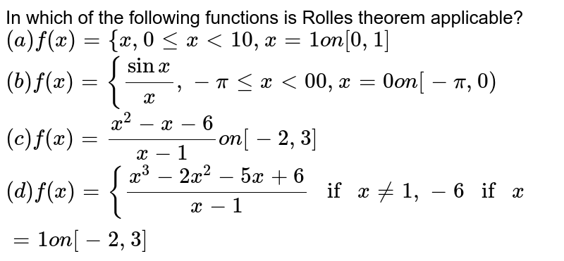 In which of the following functions is Rolles theorem applicable? `(a)f(x)={x ,0lt=x<1 0,x=1on[0,1]`  `(b)f(x)={(sinx)/x ,-pilt=x<0 0,x=0on[-pi,0)`  `(c)f(x)=(x^2-x-6)/(x-1)on[-2,3]`  `(d)f(x)={(x^3-2x^2-5x+6)/(x-1)ifx!=1,-6ifx=1on[-2,3]`