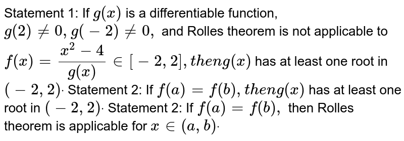 Statement 1: If `g(x)` is a differentiable function, `g(2)!=0,g(-2)!=0,` and Rolles theorem is not applicable to `f(x)=(x^2-4)/(g(x))in[-2,2],t h e ng(x)` has at least one root in `(-2,2)dot`  Statement 2: If `f(a)=f(b),t h e ng(x)` has at least one root in `(-2,2)dot`  Statement 2: If `f(a)=f(b),` then Rolles theorem is applicable for `x in (a , b)dot`