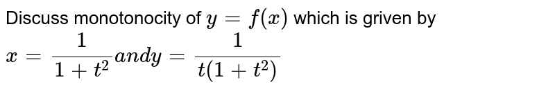 Discuss monotonocity of `y=f(x)` which is griven by  `x=1/(1+t^2)a n dy=1/(t(1+t^2))`