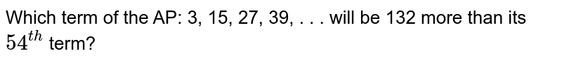 Which term of the AP: 3, 15, 27, 39, . . . will be 132 more than its `54^(t h)` term?