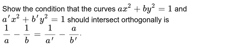 Show the condition that the curves `a x^2+b y^2=1` and `a^(prime)x^2+b^(prime)y^2=1` should intersect orthogonally is `1/a-1/b=1/a^(prime)-a/b^(prime)dot`