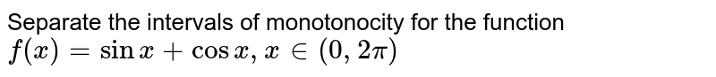 Separate the intervals of monotonocity for the function `f(x)=sinx+cosx ,x in (0,2pi)`