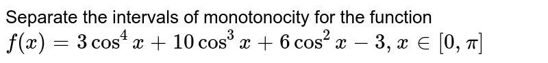 Separate the intervals of monotonocity for the function `f(x)=3cos^4x+10cos^3x+6cos^2x-3,x in [0,pi]`