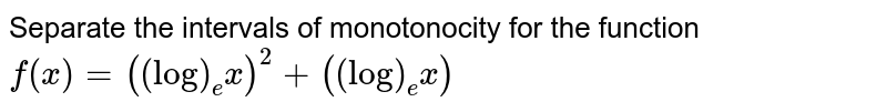 Separate the intervals of monotonocity for the function `f(x)=((log)_e x)^2+((log)_e x)`